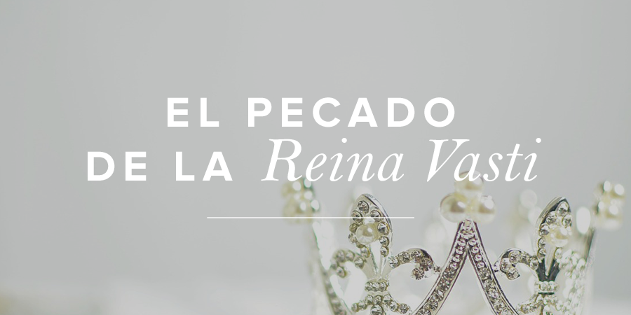 El Pecado De La Reina Vasti Mujer Verdadera Blog Aviva