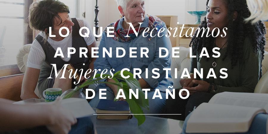 Lo Que Necesitamos Aprender De Las Mujeres Cristianas De Antaño